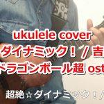 ウクレレ ukulele 超絶☆ダイナミック!/吉井和哉 ~ ドラゴンボール超 ost.