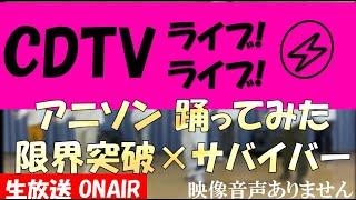 CDTVライブライブ 90分SP アニソン 本気で踊ってみた 限界突破×サバーイバー S**t kingz ドラゴンボール超 2021年6月7日 20210607 ※映像音声ありません。。