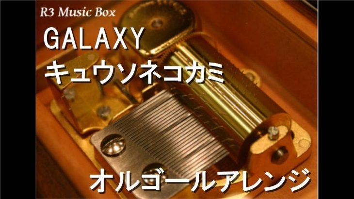 GALAXY/キュウソネコカミ【オルゴール】 (アニメ「ドラゴンボール改」ED)
